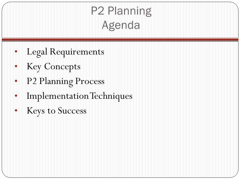 P2 Planning Agenda Legal Requirements Key Concepts P2 Planning Process Implementation Techniques Keys to Success