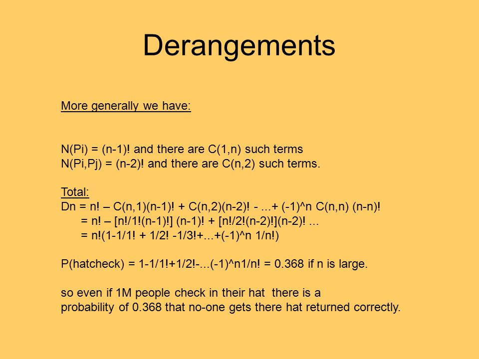 Derangements More generally we have: N(Pi) = (n-1)! and there are C(1,n) such terms N(Pi,Pj) = (n-2)! and there are C(n,2) such terms. Total: Dn = n!