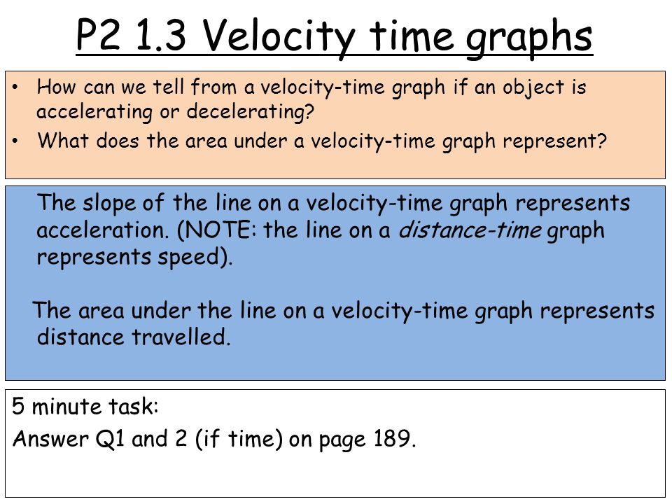 P2 1.3 Velocity time graphs How can we tell from a velocity-time graph if an object is accelerating or decelerating.