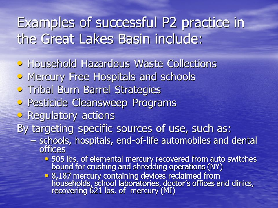 Examples of successful P2 practice in the Great Lakes Basin include: Household Hazardous Waste Collections Household Hazardous Waste Collections Mercury Free Hospitals and schools Mercury Free Hospitals and schools Tribal Burn Barrel Strategies Tribal Burn Barrel Strategies Pesticide Cleansweep Programs Pesticide Cleansweep Programs Regulatory actions Regulatory actions By targeting specific sources of use, such as: –schools, hospitals, end-of-life automobiles and dental offices 505 lbs.