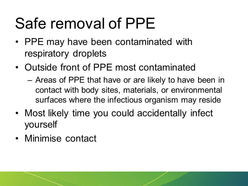 Safe removal of PPE PPE may have been contaminated with respiratory droplets Outside front of PPE most contaminated –Areas of PPE that have or are lik