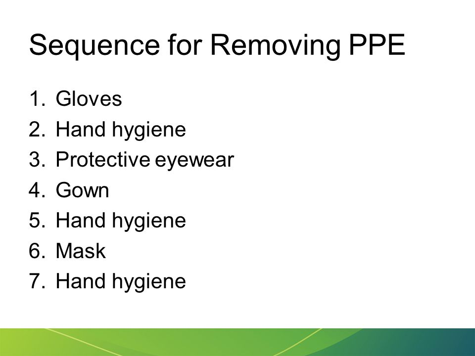 Sequence for Removing PPE 1.Gloves 2.Hand hygiene 3.Protective eyewear 4.Gown 5.Hand hygiene 6.Mask 7.Hand hygiene