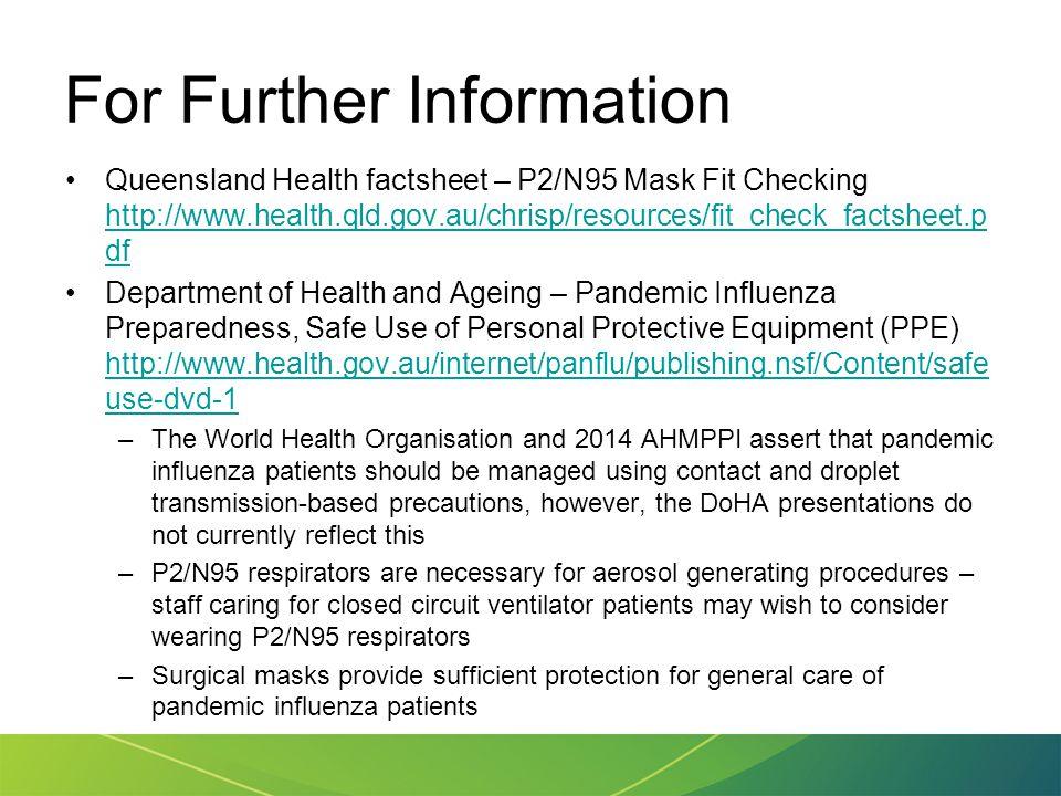 For Further Information Queensland Health factsheet – P2/N95 Mask Fit Checking http://www.health.qld.gov.au/chrisp/resources/fit_check_factsheet.p df