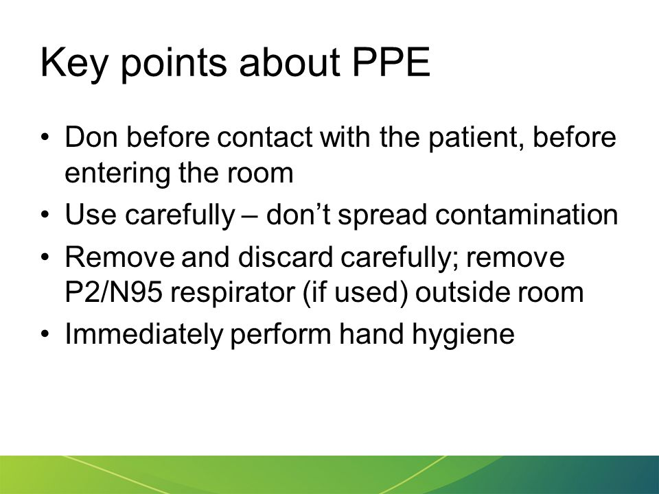 Key points about PPE Don before contact with the patient, before entering the room Use carefully – don't spread contamination Remove and discard caref