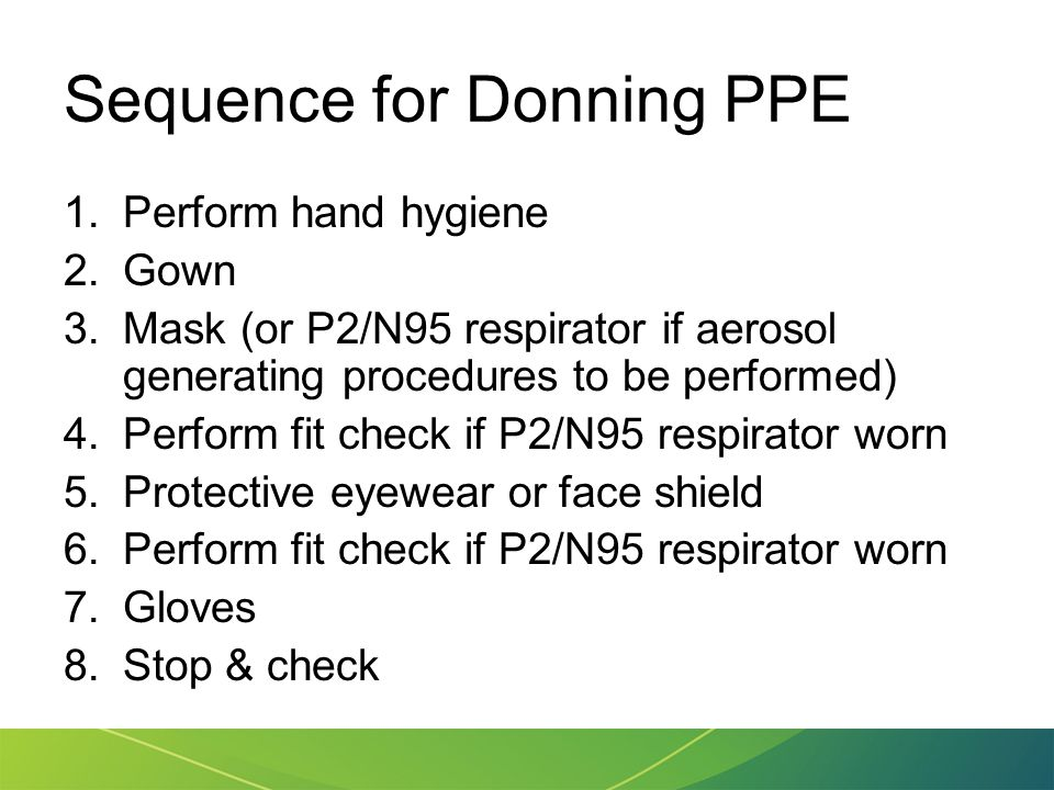 Sequence for Donning PPE 1.Perform hand hygiene 2.Gown 3.Mask (or P2/N95 respirator if aerosol generating procedures to be performed) 4.Perform fit ch