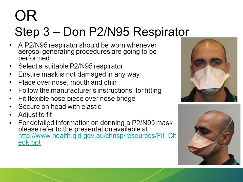 OR Step 3 – Don P2/N95 Respirator A P2/N95 respirator should be worn whenever aerosol generating procedures are going to be performed Select a suitabl
