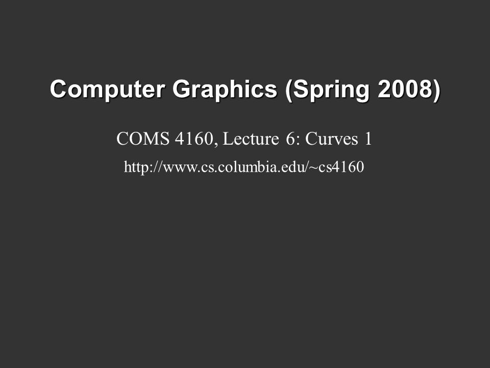 Computer Graphics (Spring 2008) COMS 4160, Lecture 6: Curves 1 http://www.cs.columbia.edu/~cs4160