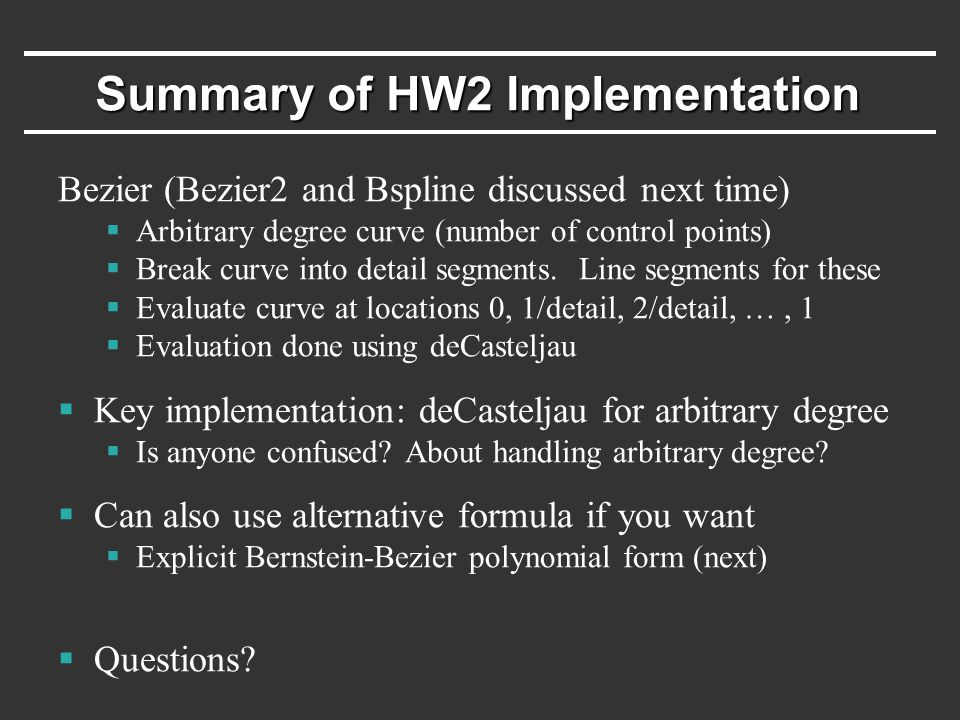 Summary of HW2 Implementation Bezier (Bezier2 and Bspline discussed next time)  Arbitrary degree curve (number of control points)  Break curve into detail segments.