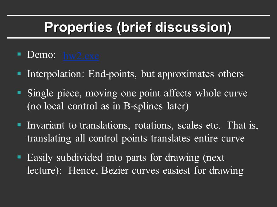 Properties (brief discussion)  Demo:  Interpolation: End-points, but approximates others  Single piece, moving one point affects whole curve (no local control as in B-splines later)  Invariant to translations, rotations, scales etc.