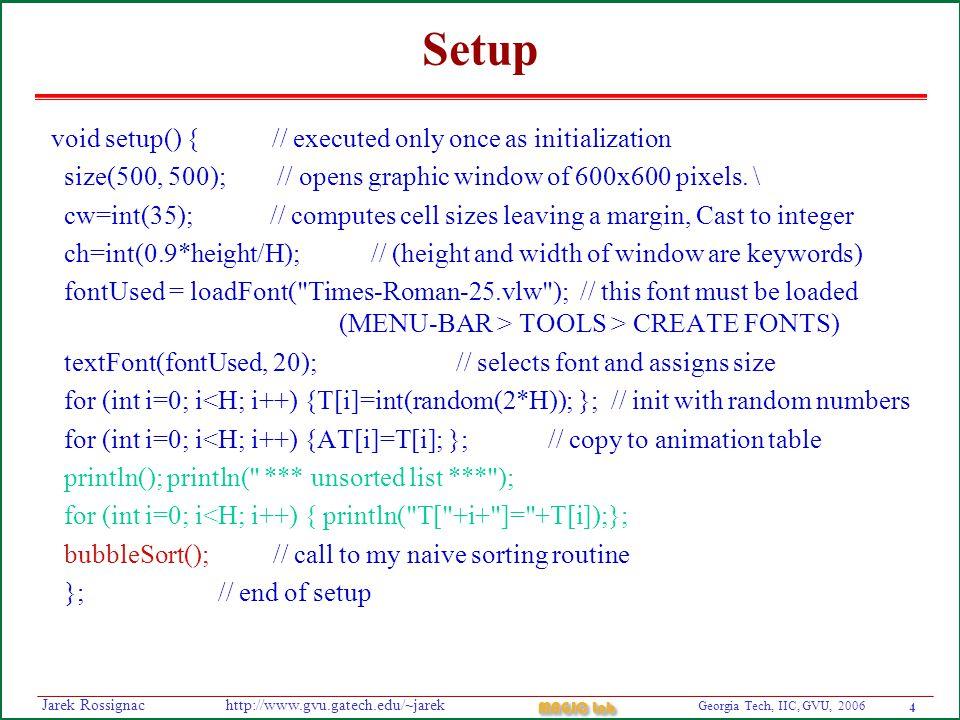 5 Georgia Tech, IIC, GVU, 2006 MAGIC Lab http://www.gvu.gatech.edu/~jarekJarek Rossignac bubbleSort void bubbleSort() { // my simple sorting, replace by yours for (int j=H-1; j>0; j--) { for (int i=0; i<j; i++) { if (T[i]>T[i+1]) {doSwap(i,i+1);}; }; }; }; void doSwap(int s1, int s2) { int temp=T[s1]; T[s1]=T[s2]; T[s2]=temp; // performs the swap swaps[swapMax][0]=s1; // records the swap swaps[swapMax][1]=s2; swapMax++; };