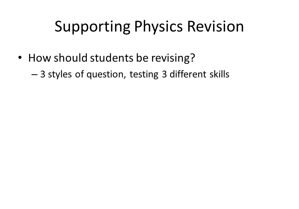 Supporting Physics Revision How should students be revising? – 3 styles of question, testing 3 different skills