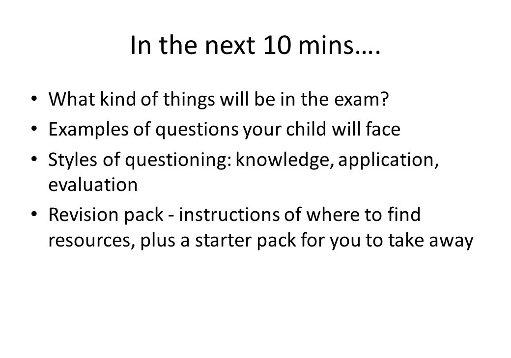 In the next 10 mins…. What kind of things will be in the exam? Examples of questions your child will face Styles of questioning: knowledge, applicatio