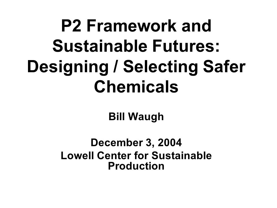 P2 Framework and Sustainable Futures: Designing / Selecting Safer Chemicals Bill Waugh December 3, 2004 Lowell Center for Sustainable Production