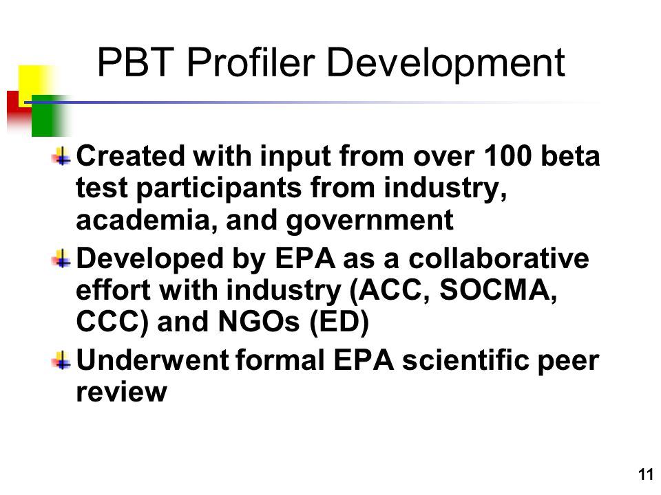 11 PBT Profiler Development Created with input from over 100 beta test participants from industry, academia, and government Developed by EPA as a collaborative effort with industry (ACC, SOCMA, CCC) and NGOs (ED) Underwent formal EPA scientific peer review