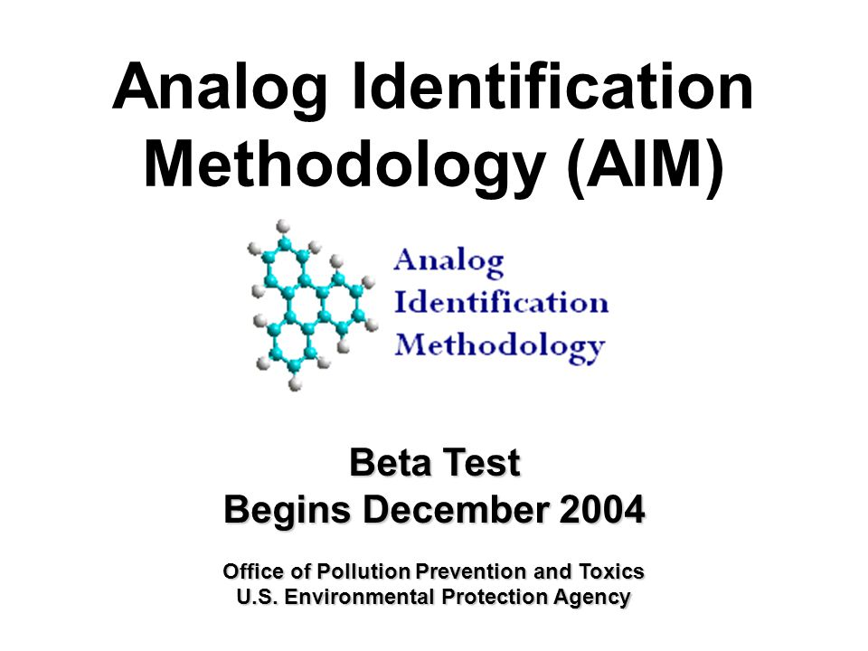 Analog Identification Methodology (AIM) Beta Test Begins December 2004 Office of Pollution Prevention and Toxics U.S.