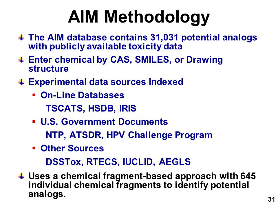 31 AIM Methodology The AIM database contains 31,031 potential analogs with publicly available toxicity data Enter chemical by CAS, SMILES, or Drawing structure Experimental data sources Indexed  On-Line Databases TSCATS, HSDB, IRIS  U.S.