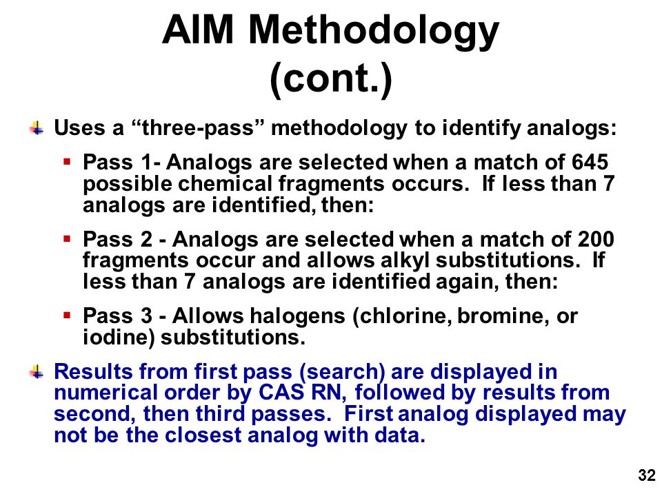 32 AIM Methodology (cont.) Uses a three-pass methodology to identify analogs:  Pass 1- Analogs are selected when a match of 645 possible chemical fragments occurs.