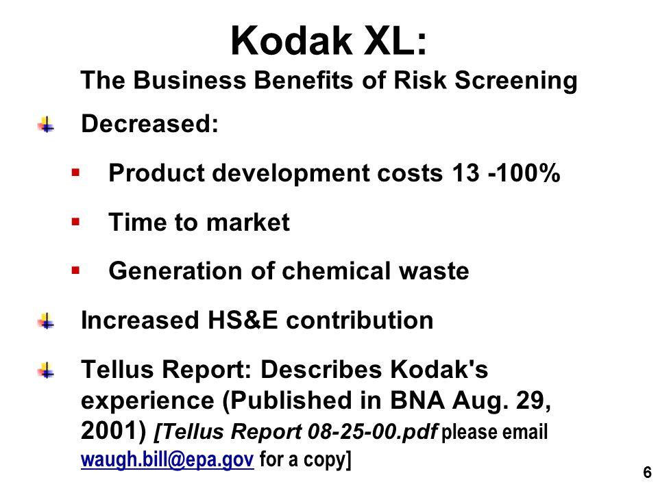 6 Kodak XL: The Business Benefits of Risk Screening Decreased:  Product development costs 13 -100%  Time to market  Generation of chemical waste Increased HS&E contribution Tellus Report: Describes Kodak s experience (Published in BNA Aug.