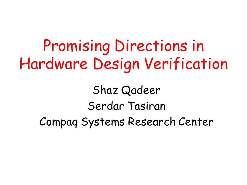 Promising Directions in Hardware Design Verification Shaz Qadeer Serdar Tasiran Compaq Systems Research Center