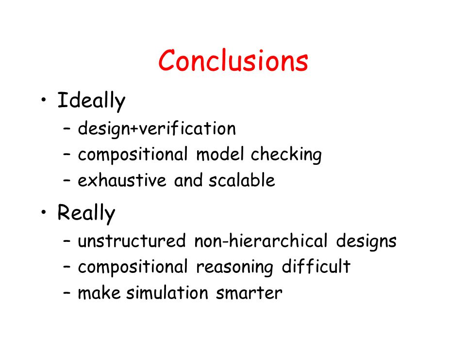 Conclusions Ideally –design+verification –compositional model checking –exhaustive and scalable Really –unstructured non-hierarchical designs –composi