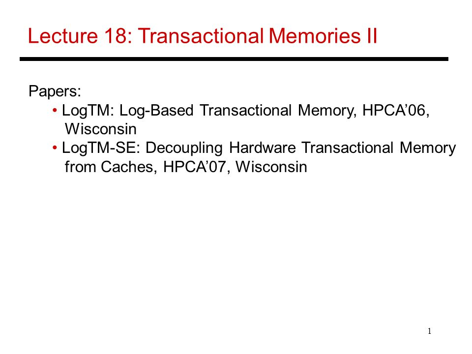 1 Lecture 18: Transactional Memories II Papers: LogTM: Log-Based Transactional Memory, HPCA'06, Wisconsin LogTM-SE: Decoupling Hardware Transactional Memory from Caches, HPCA'07, Wisconsin