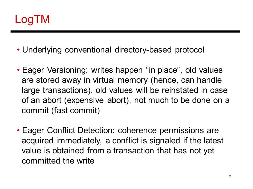 2 LogTM Underlying conventional directory-based protocol Eager Versioning: writes happen in place , old values are stored away in virtual memory (hence, can handle large transactions), old values will be reinstated in case of an abort (expensive abort), not much to be done on a commit (fast commit) Eager Conflict Detection: coherence permissions are acquired immediately, a conflict is signaled if the latest value is obtained from a transaction that has not yet committed the write
