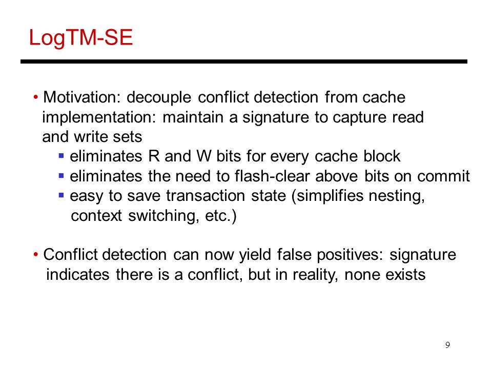 9 LogTM-SE Motivation: decouple conflict detection from cache implementation: maintain a signature to capture read and write sets  eliminates R and W bits for every cache block  eliminates the need to flash-clear above bits on commit  easy to save transaction state (simplifies nesting, context switching, etc.) Conflict detection can now yield false positives: signature indicates there is a conflict, but in reality, none exists