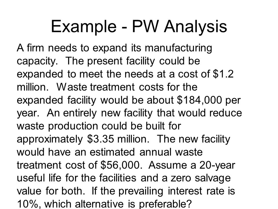 Example - PW Analysis A firm needs to expand its manufacturing capacity. The present facility could be expanded to meet the needs at a cost of $1.2 mi