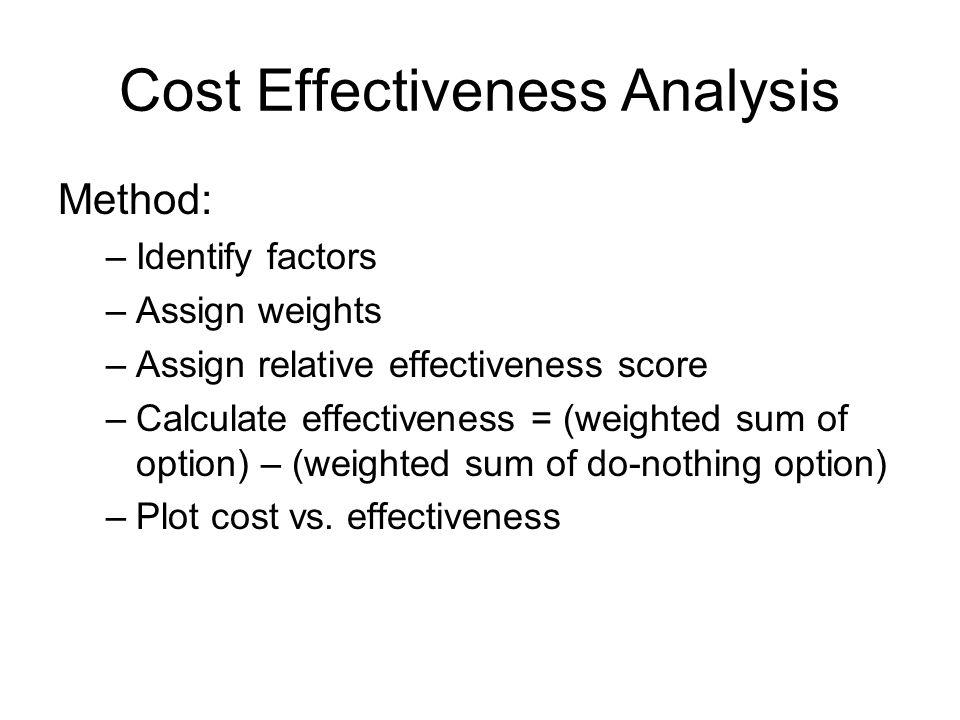Cost Effectiveness Analysis Method: –Identify factors –Assign weights –Assign relative effectiveness score –Calculate effectiveness = (weighted sum of option) – (weighted sum of do-nothing option) –Plot cost vs.