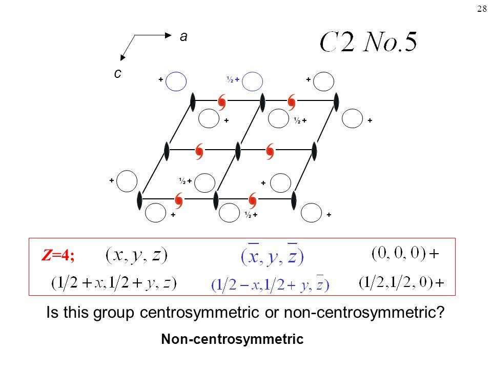 28 Z=4; + + + + + ++ + ½+ ½+ ½+ ½+ Is this group centrosymmetric or non-centrosymmetric.
