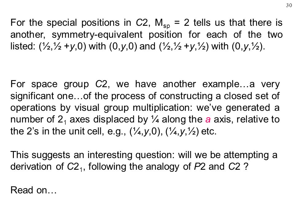 30 For space group C2, we have another example…a very significant one…of the process of constructing a closed set of operations by visual group multiplication: we've generated a number of 2 1 axes displaced by ¼ along the a axis, relative to the 2's in the unit cell, e.g., (¼,y,0), (¼,y,½) etc.