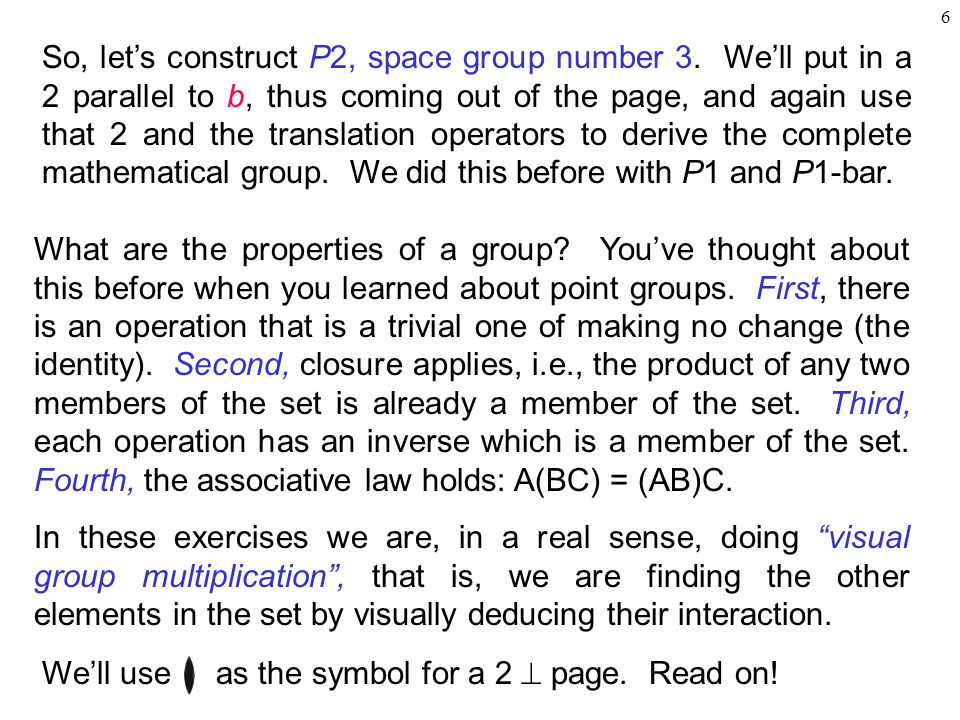 6 So, let's construct P2, space group number 3. We'll put in a 2 parallel to b, thus coming out of the page, and again use that 2 and the translation