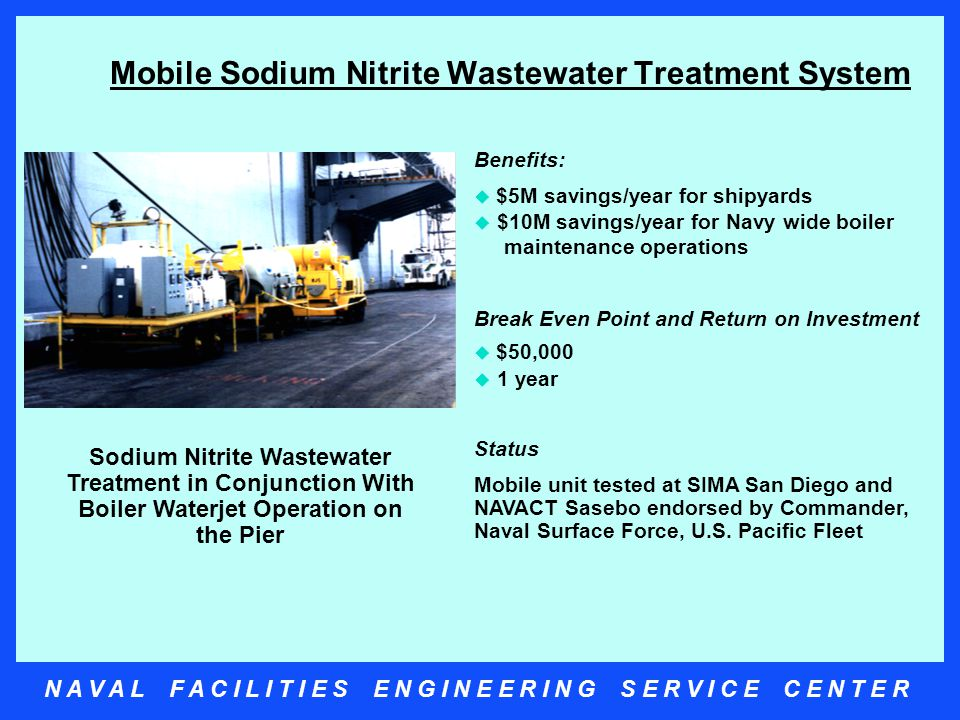 N A V A L F A C I L I T I E S E N G I N E E R I N G S E R V I C E C E N T E R Mobile Sodium Nitrite Wastewater Treatment System Benefits:  $5M savings/year for shipyards  $10M savings/year for Navy wide boiler maintenance operations Break Even Point and Return on Investment  $50,000  1 year Status Mobile unit tested at SIMA San Diego and NAVACT Sasebo endorsed by Commander, Naval Surface Force, U.S.