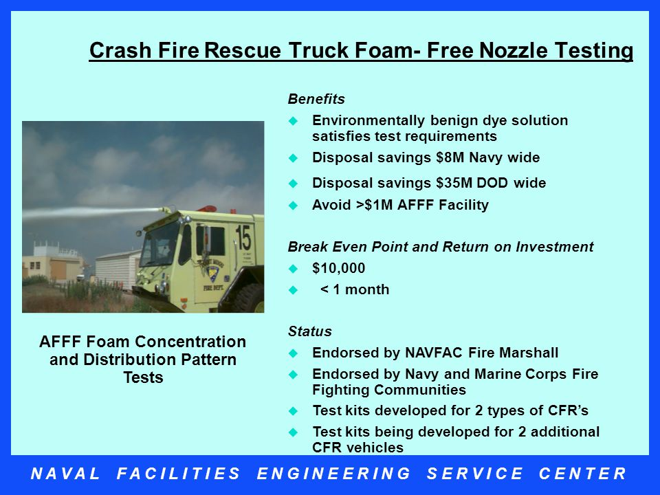 N A V A L F A C I L I T I E S E N G I N E E R I N G S E R V I C E C E N T E R Crash Fire Rescue Truck Foam- Free Nozzle Testing Benefits  Environmentally benign dye solution satisfies test requirements  Disposal savings $8M Navy wide  Disposal savings $35M DOD wide  Avoid >$1M AFFF Facility Break Even Point and Return on Investment  $10,000  < 1 month Status  Endorsed by NAVFAC Fire Marshall  Endorsed by Navy and Marine Corps Fire Fighting Communities  Test kits developed for 2 types of CFR's  Test kits being developed for 2 additional CFR vehicles AFFF Foam Concentration and Distribution Pattern Tests