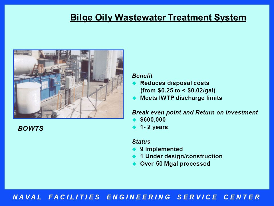 N A V A L F A C I L I T I E S E N G I N E E R I N G S E R V I C E C E N T E R Bilge Oily Wastewater Treatment System Benefit  Reduces disposal costs (from $0.25 to < $0.02/gal)  Meets IWTP discharge limits Break even point and Return on Investment  $600,000  1- 2 years Status  9 Implemented  1 Under design/construction  Over 50 Mgal processed BOWTS