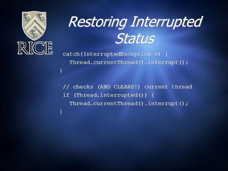 Restoring Interrupted Status catch(InterruptedException e) { Thread.currentThread().interrupt(); } // checks (AND CLEARS!) current thread if (Thread.interrupted()) { Thread.currentThread().interrupt(); } catch(InterruptedException e) { Thread.currentThread().interrupt(); } // checks (AND CLEARS!) current thread if (Thread.interrupted()) { Thread.currentThread().interrupt(); }