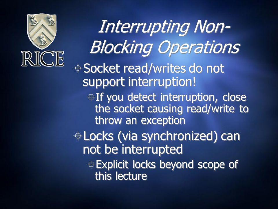 Interrupting Non- Blocking Operations  Socket read/writes do not support interruption.