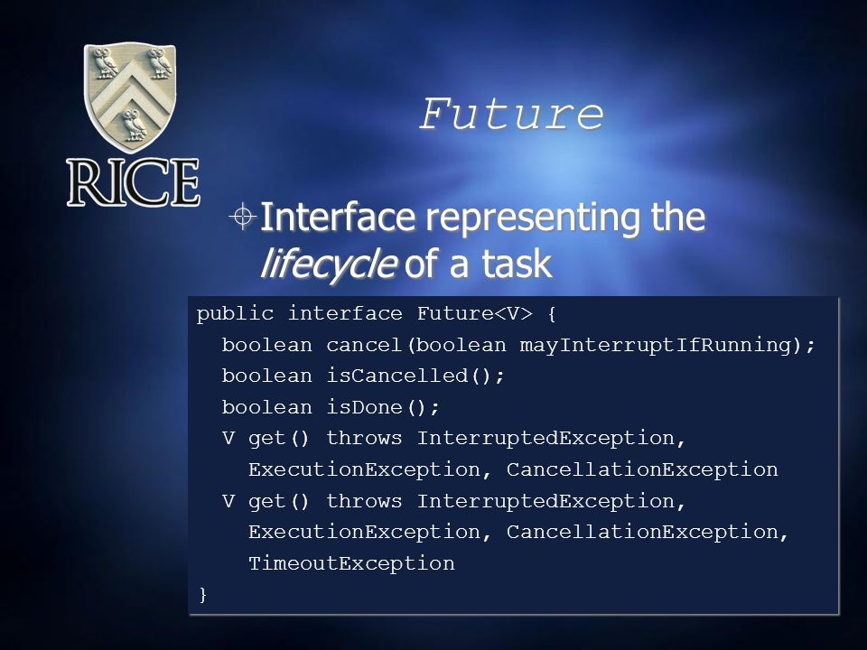 Future  Interface representing the lifecycle of a task public interface Future { boolean cancel(boolean mayInterruptIfRunning); boolean isCancelled(); boolean isDone(); V get() throws InterruptedException, ExecutionException, CancellationException V get() throws InterruptedException, ExecutionException, CancellationException, TimeoutException } public interface Future { boolean cancel(boolean mayInterruptIfRunning); boolean isCancelled(); boolean isDone(); V get() throws InterruptedException, ExecutionException, CancellationException V get() throws InterruptedException, ExecutionException, CancellationException, TimeoutException }
