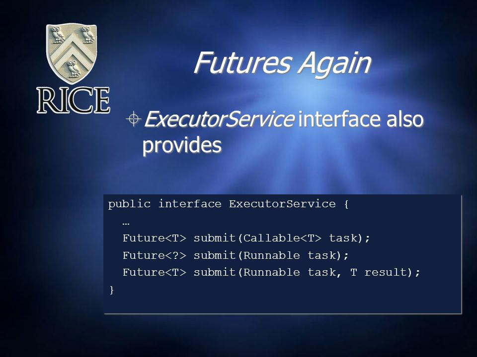 Futures Again  ExecutorService interface also provides public interface ExecutorService { … Future submit(Callable task); Future submit(Runnable task); Future submit(Runnable task, T result); } public interface ExecutorService { … Future submit(Callable task); Future submit(Runnable task); Future submit(Runnable task, T result); }