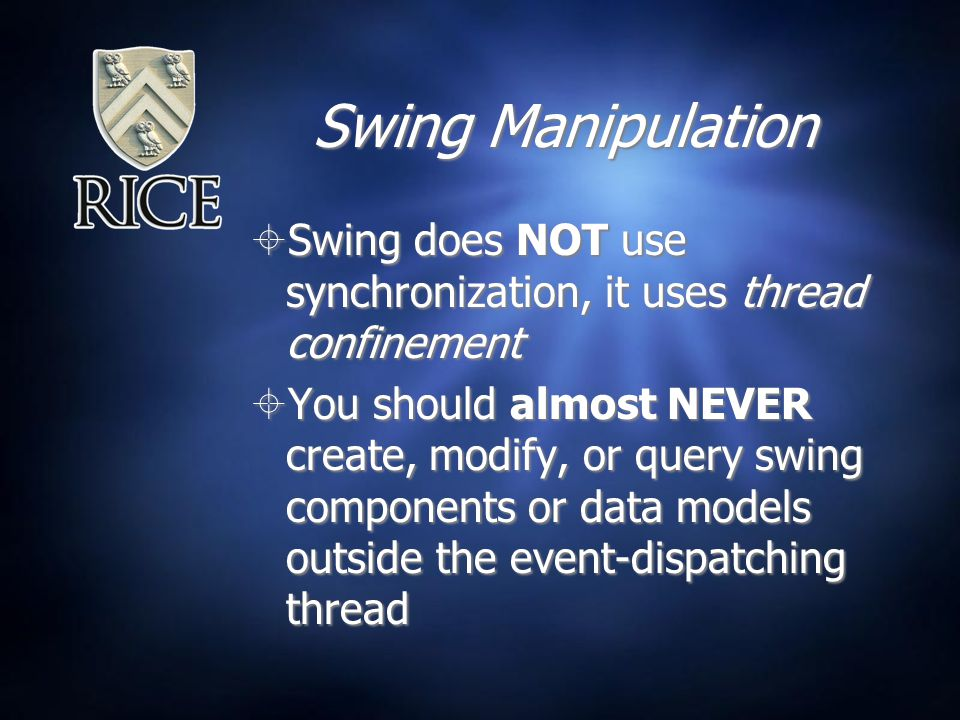 Swing Manipulation  Swing does NOT use synchronization, it uses thread confinement  You should almost NEVER create, modify, or query swing components or data models outside the event-dispatching thread  Swing does NOT use synchronization, it uses thread confinement  You should almost NEVER create, modify, or query swing components or data models outside the event-dispatching thread