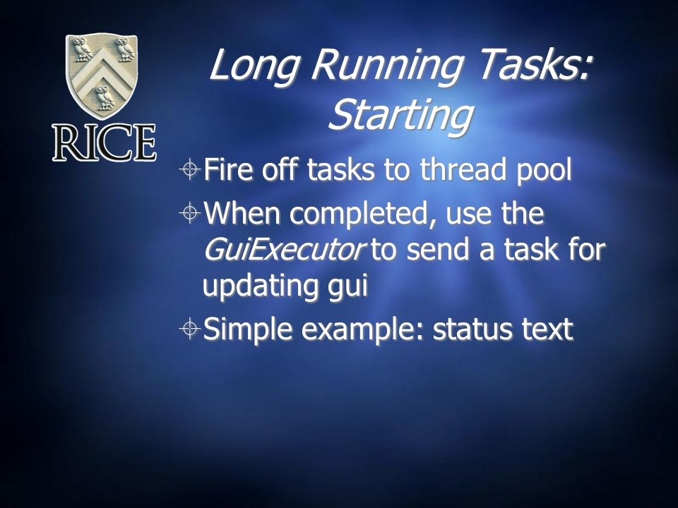 Long Running Tasks: Starting  Fire off tasks to thread pool  When completed, use the GuiExecutor to send a task for updating gui  Simple example: status text  Fire off tasks to thread pool  When completed, use the GuiExecutor to send a task for updating gui  Simple example: status text