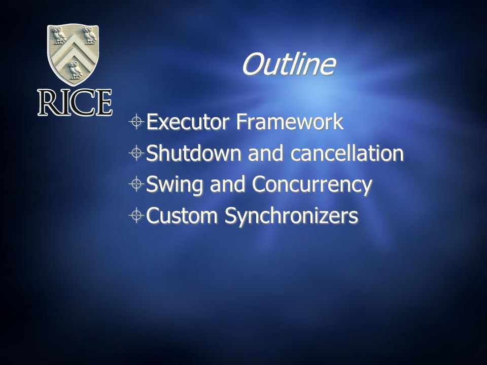 Outline  Executor Framework  Shutdown and cancellation  Swing and Concurrency  Custom Synchronizers  Executor Framework  Shutdown and cancellation  Swing and Concurrency  Custom Synchronizers
