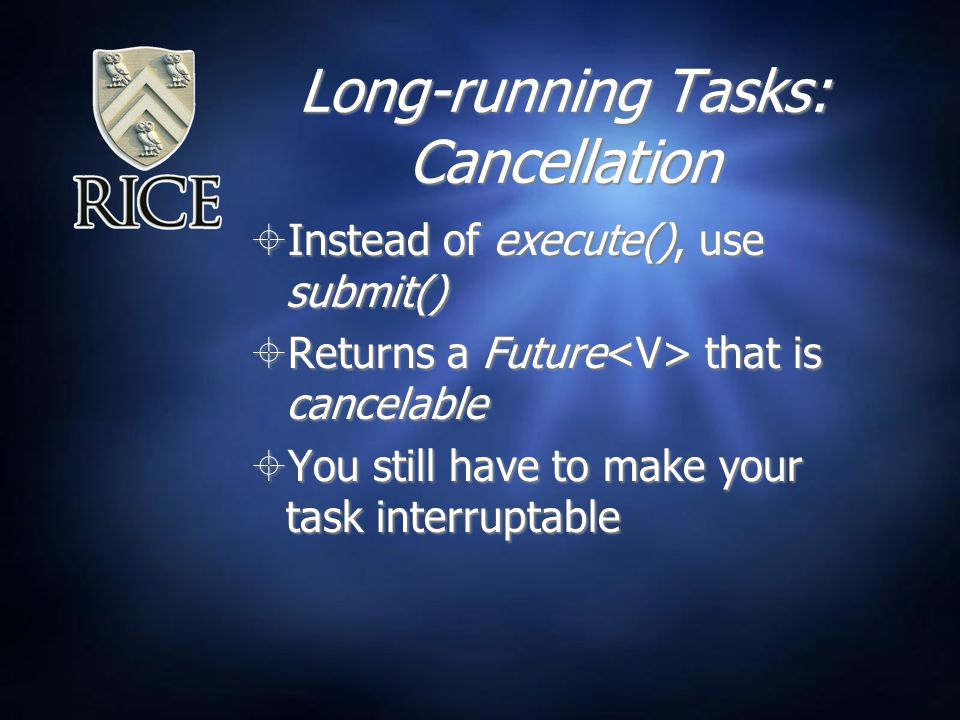 Long-running Tasks: Cancellation  Instead of execute(), use submit()  Returns a Future that is cancelable  You still have to make your task interruptable  Instead of execute(), use submit()  Returns a Future that is cancelable  You still have to make your task interruptable