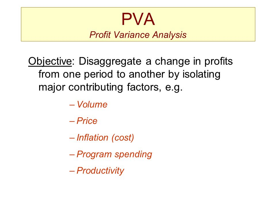 PVA Profit Variance Analysis Objective: Disaggregate a change in profits from one period to another by isolating major contributing factors, e.g. –Vol