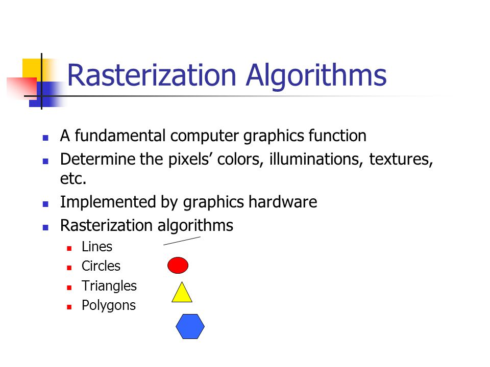 Rasterization Algorithms A fundamental computer graphics function Determine the pixels' colors, illuminations, textures, etc.