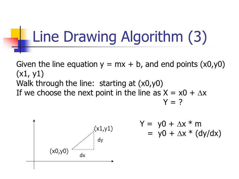 Line Drawing Algorithm (3) (x0,y0) (x1,y1) dx dy Given the line equation y = mx + b, and end points (x0,y0) (x1, y1) Walk through the line: starting at (x0,y0) If we choose the next point in the line as X = x0 +  x Y = .