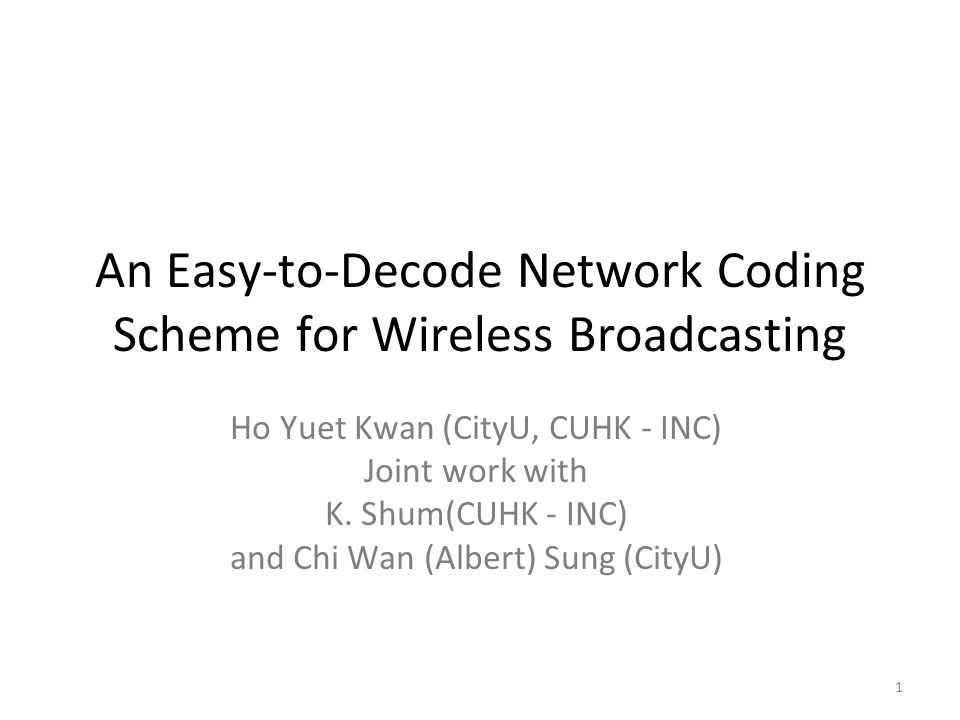 1 An Easy-to-Decode Network Coding Scheme for Wireless Broadcasting Ho Yuet Kwan (CityU, CUHK - INC) Joint work with K.