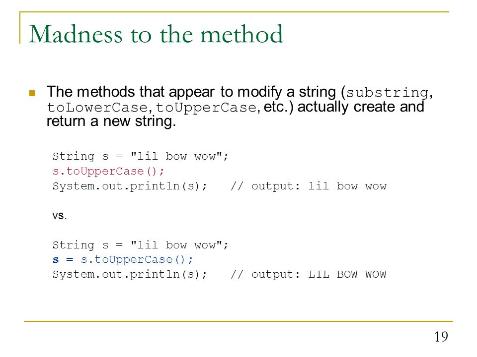 19 Madness to the method The methods that appear to modify a string ( substring, toLowerCase, toUpperCase, etc.) actually create and return a new string.