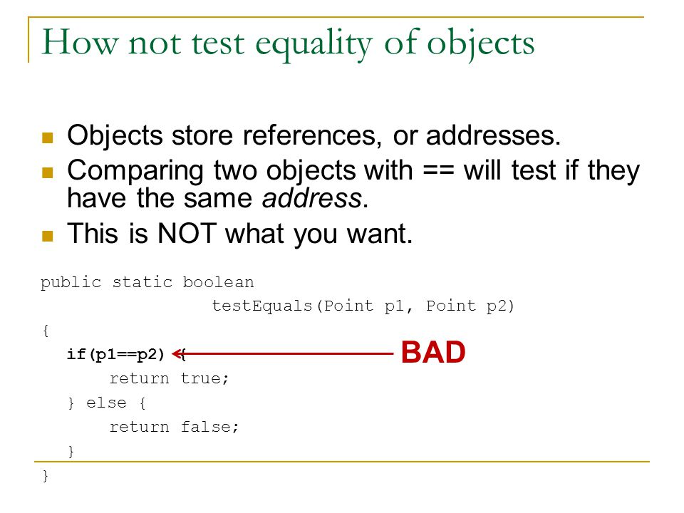 How not test equality of objects Objects store references, or addresses.
