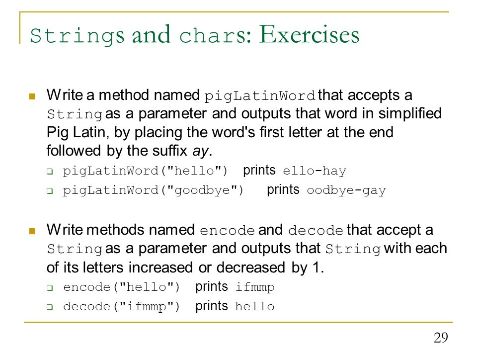 29 String s and char s: Exercises Write a method named pigLatinWord that accepts a String as a parameter and outputs that word in simplified Pig Latin, by placing the word s first letter at the end followed by the suffix ay.